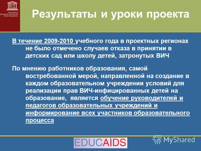 Результаты и уроки проекта В течение 2009-2010 учебного года в проектных регионах не было отмечено случаев отказа в принятии в детских сад или школу детей, затронутых ВИЧ По мнению работников образования, самой востребованной мерой, направленной на с