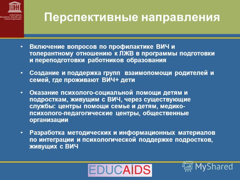Перспективные направления Включение вопросов по профилактике ВИЧ и толерантному отношению к ЛЖВ в программы подготовки и переподготовки работников образования Создание и поддержка групп взаимопомощи родителей и семей, где проживают ВИЧ+ дети Оказание
