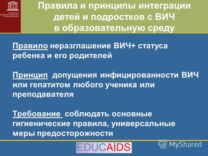 Правила и принципы интеграции детей и подростков с ВИЧ в образовательную среду Правило неразглашение ВИЧ+ статуса ребенка и его родителей Принцип допущения инфицированности ВИЧ или гепатитом любого ученика или преподавателя Требование соблюдать основ