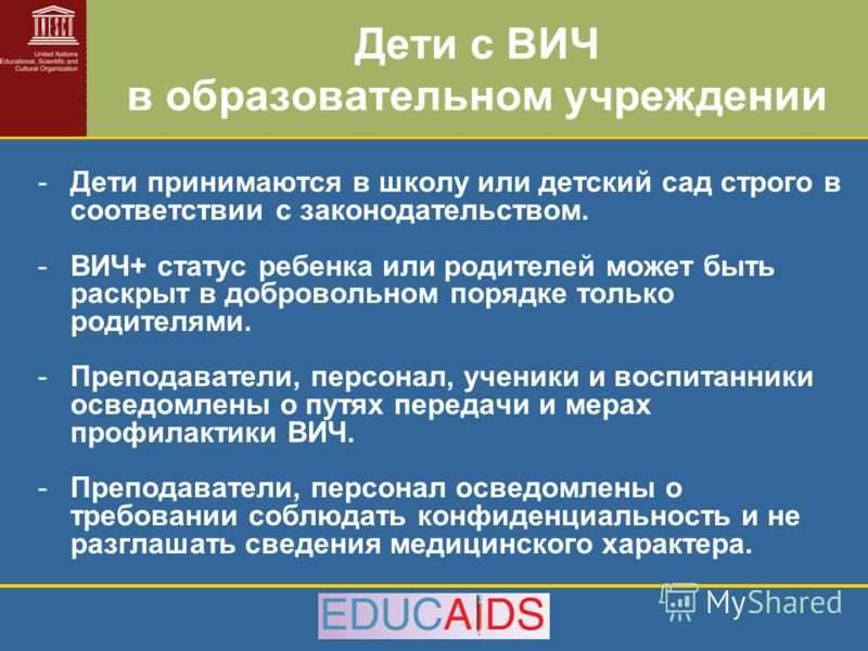 Дети с ВИЧ в образовательном учреждении -Дети принимаются в школу или детский сад строго в соответствии с законодательством. -ВИЧ+ статус ребенка или родителей может быть раскрыт в добровольном порядке только родителями. -Преподаватели, персонал, уче