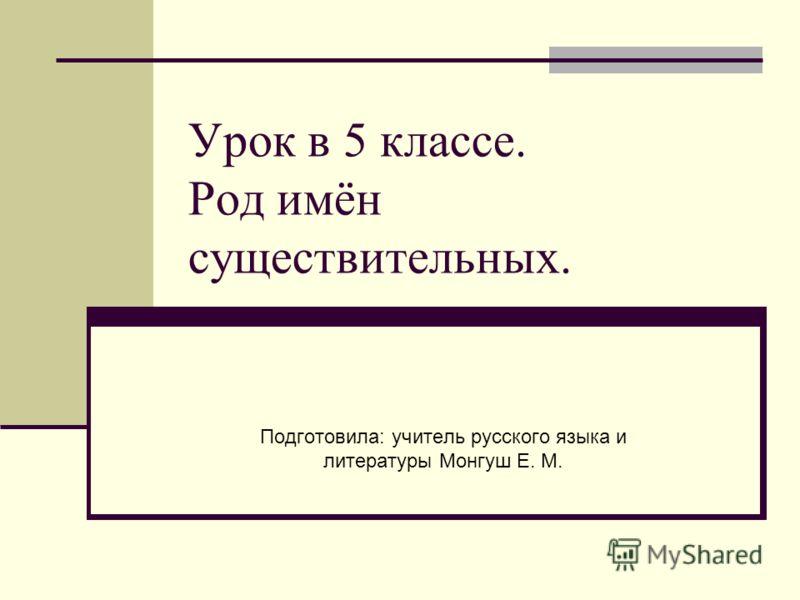 Урок в 5 классе. Род имён существительных. Подготовила: учитель русского языка и литературы Монгуш Е. М.
