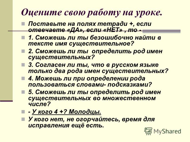 Оцените свою работу на уроке. Поставьте на полях тетради +, если отвечаете «ДА», если «НЕТ», то - 1. Сможешь ли ты безошибочно найти в тексте имя существительное? 2. Сможешь ли ты определить род имен существительных? 3. Согласен ли ты, что в русском