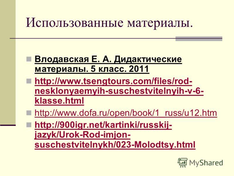 Использованные материалы. Влодавская Е. А. Дидактические материалы. 5 класс. 2011 http://www.tsengtours.com/files/rod- nesklonyaemyih-suschestvitelnyih-v-6- klasse.html http://www.tsengtours.com/files/rod- nesklonyaemyih-suschestvitelnyih-v-6- klasse