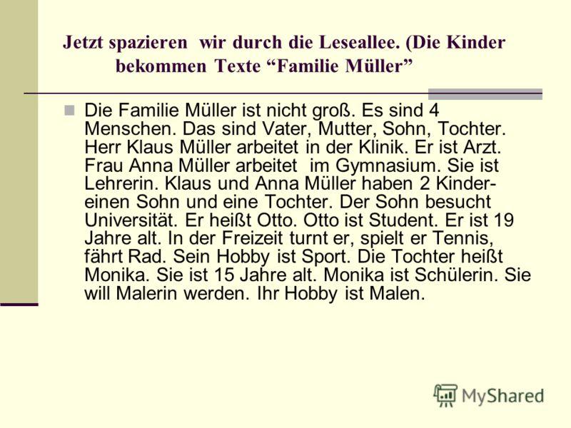 Jetzt spazieren wir durch die Leseallee. (Die Kinder bekommen Texte Familie Müller Die Familie Müller ist nicht groß. Es sind 4 Menschen. Das sind Vater, Mutter, Sohn, Tochter. Herr Klaus Müller arbeitet in der Klinik. Er ist Arzt. Frau Anna Müller a