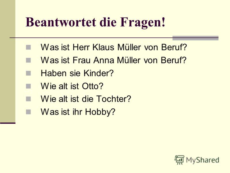 Beantwortet die Fragen! Was ist Herr Klaus Müller von Beruf? Was ist Frau Anna Müller von Beruf? Haben sie Kinder? Wie alt ist Otto? Wie alt ist die Tochter? Was ist ihr Hobby?