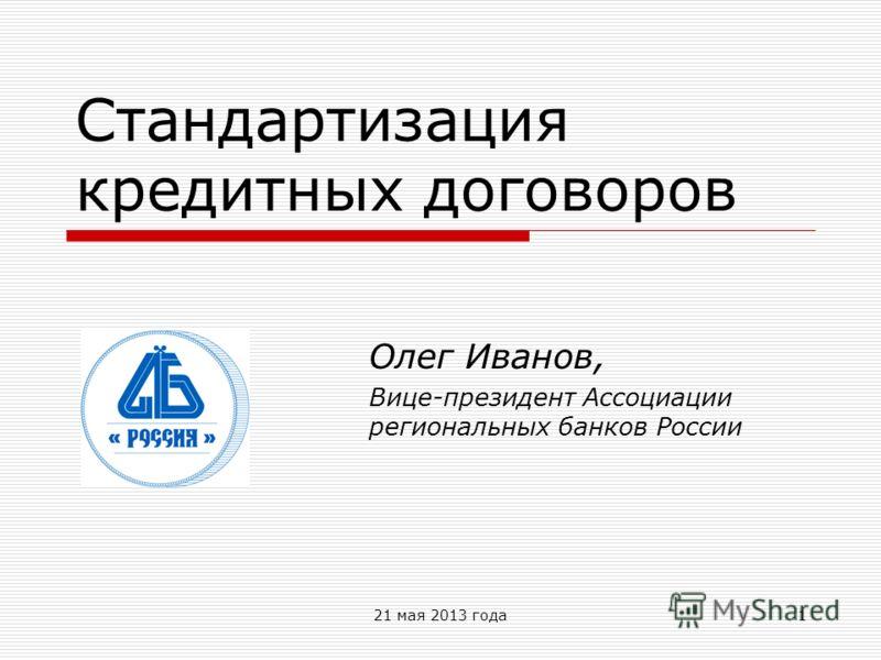 21 мая 2013 года1 Стандартизация кредитных договоров Олег Иванов, Вице-президент Ассоциации региональных банков России