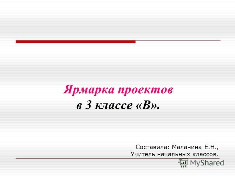 Ярмарка проектов в 3 классе «В». Составила: Маланина Е.Н., Учитель начальных классов.