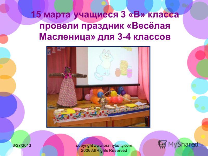 15 марта учащиеся 3 «В» класса провели праздник «Весёлая Масленица» для 3-4 классов 6/28/2013copyright www.brainybetty.com 2006 All Rights Reserved 1