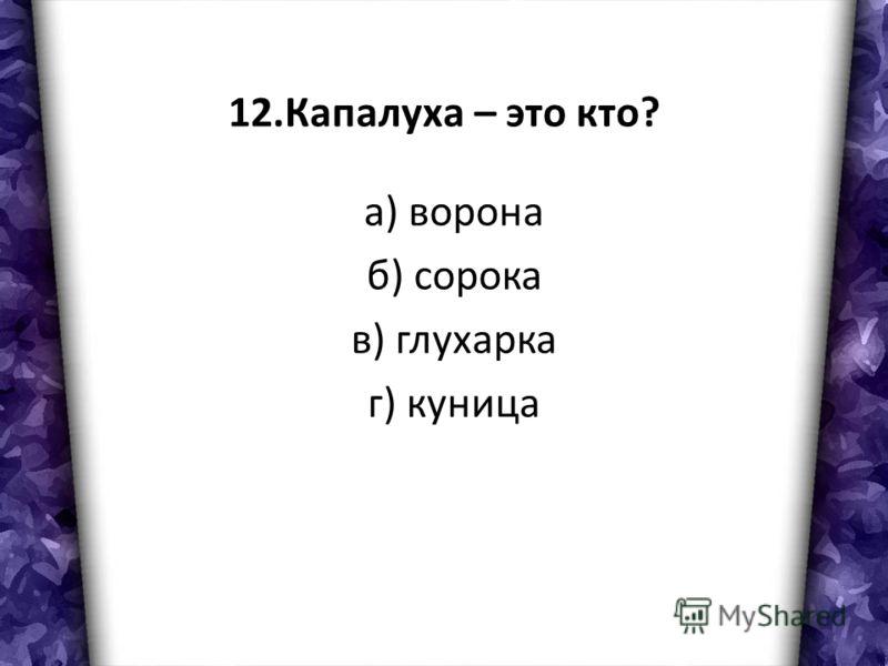 12.Капалуха – это кто? а) ворона б) сорока в) глухарка г) куница