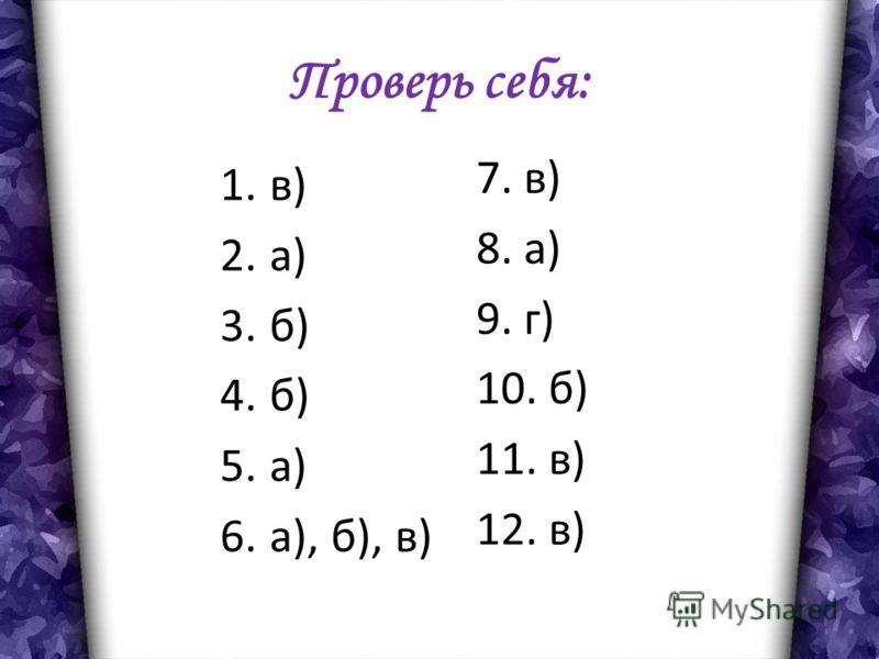 Проверь себя: 1.в) 2.а) 3.б) 4.б) 5.а) 6.а), б), в) 7. в) 8. а) 9. г) 10. б) 11. в) 12. в)