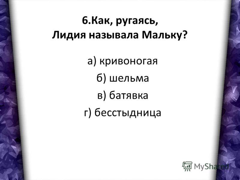 6.Как, ругаясь, Лидия называла Мальку? а) кривоногая б) шельма в) батявка г) бесстыдница