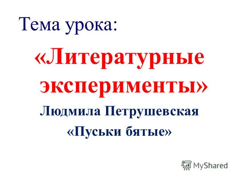Тема урока: «Литературные эксперименты» Людмила Петрушевская «Пуськи бятые»