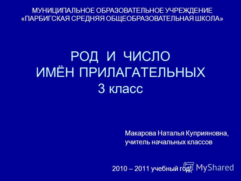 РОД И ЧИСЛО ИМЁН ПРИЛАГАТЕЛЬНЫХ 3 класс Макарова Наталья Куприяновна, учитель начальных классов 2010 – 2011 учебный год. МУНИЦИПАЛЬНОЕ ОБРАЗОВАТЕЛЬНОЕ УЧРЕЖДЕНИЕ «ПАРБИГСКАЯ СРЕДНЯЯ ОБЩЕОБРАЗОВАТЕЛЬНАЯ ШКОЛА»