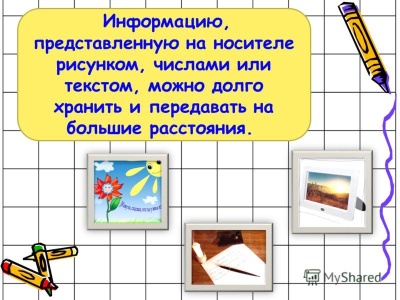 Информацию, представленную на носителе рисунком, числами или текстом, можно долго хранить и передавать на большие расстояния.