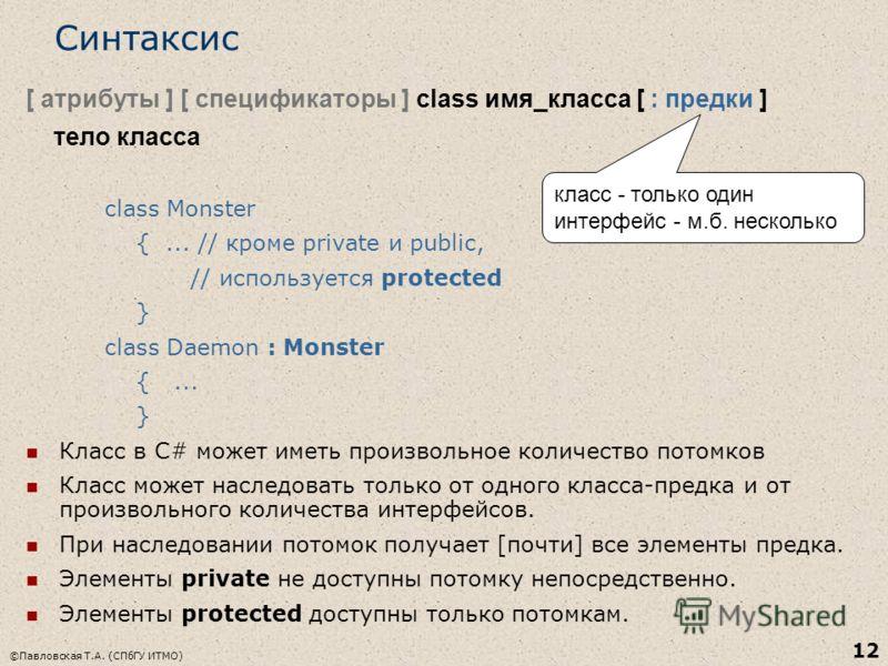 ©Павловская Т.А. (СПбГУ ИТМО) 12 Синтаксис [ атрибуты ] [ спецификаторы ] class имя_класса [ : предки ] тело класса class Monster {... // кроме private и public, // используется protected } class Daemon : Monster {... } Класс в C# может иметь произво