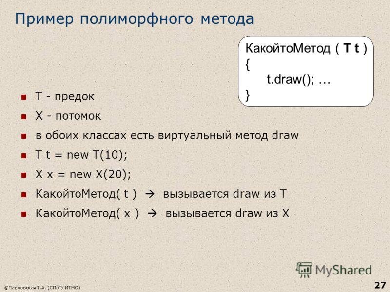 ©Павловская Т.А. (СПбГУ ИТМО) 27 Пример полиморфного метода Т - предок Х - потомок в обоих классах есть виртуальный метод draw T t = new T(10); X x = new X(20); КакойтоМетод( t ) вызывается draw из Т КакойтоМетод( x ) вызывается draw из X КакойтоМето