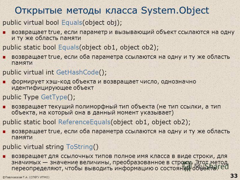 ©Павловская Т.А. (СПбГУ ИТМО) 33 Открытые методы класса System.Object public virtual bool Equals(object obj); возвращает true, если параметр и вызывающий объект ссылаются на одну и ту же область памяти public static bool Equals(object ob1, object ob2