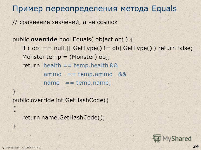 ©Павловская Т.А. (СПбГУ ИТМО) 34 Пример переопределения метода Equals // сравнение значений, а не ссылок public override bool Equals( object obj ) { if ( obj == null || GetType() != obj.GetType() ) return false; Monster temp = (Monster) obj; return h