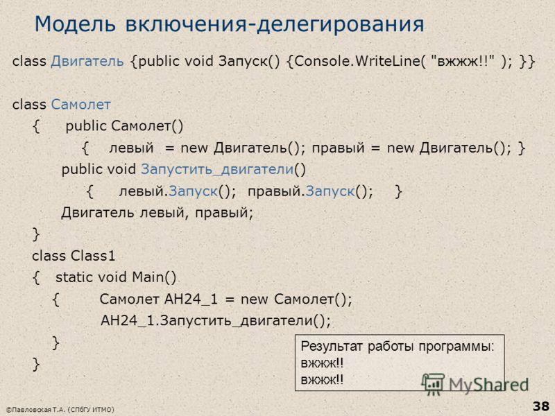 ©Павловская Т.А. (СПбГУ ИТМО) 38 Модель включения-делегирования class Двигатель {public void Запуск() {Console.WriteLine(