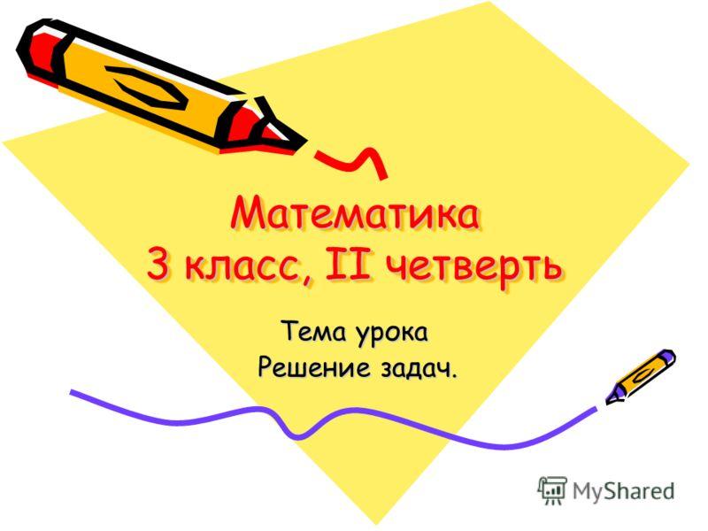 Математика 3 класс, II четверть Тема урока Решение задач. Решение задач.