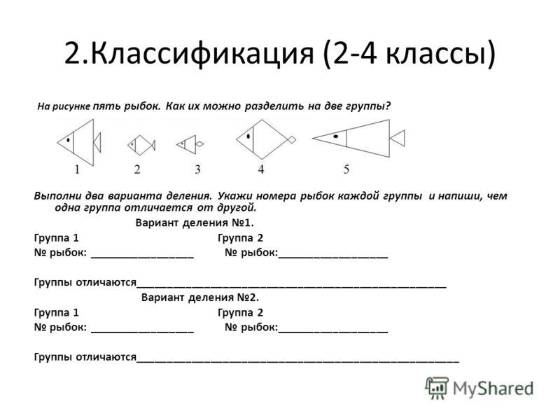 2.Классификация (2-4 классы) На рисунке пять рыбок. Как их можно разделить на две группы? Выполни два варианта деления. Укажи номера рыбок каждой группы и напиши, чем одна группа отличается от другой. Вариант деления 1. Группа 1 Группа 2 рыбок: _____