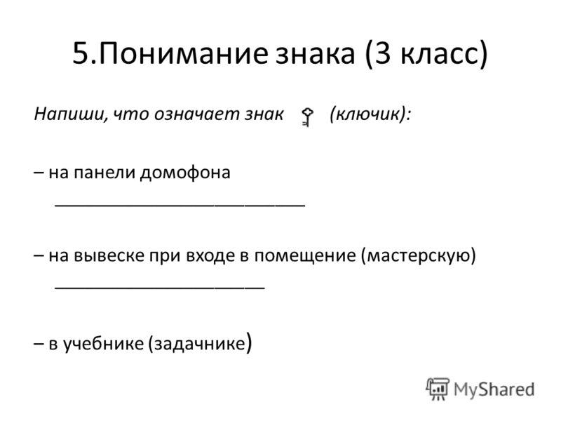 5.Понимание знака (3 класс) Напиши, что означает знак (ключик): – на панели домофона _________________________ – на вывеске при входе в помещение (мастерскую) _____________________ – в учебнике (задачнике )