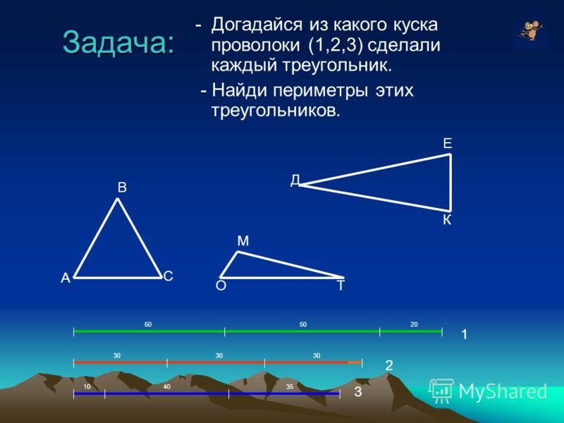 Задача: - Догадайся из какого куска проволоки (1,2,3) сделали каждый треугольник. - Найди периметры этих треугольников. 3 104035 2 30 50 20 1 А В С О М Т Д Е К
