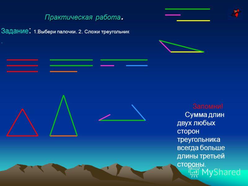 Практическая работа. Задание : 1.Выбери палочки. 2. Сложи треугольник. Запомни! Сумма длин двух любых сторон треугольника всегда больше длины третьей стороны.