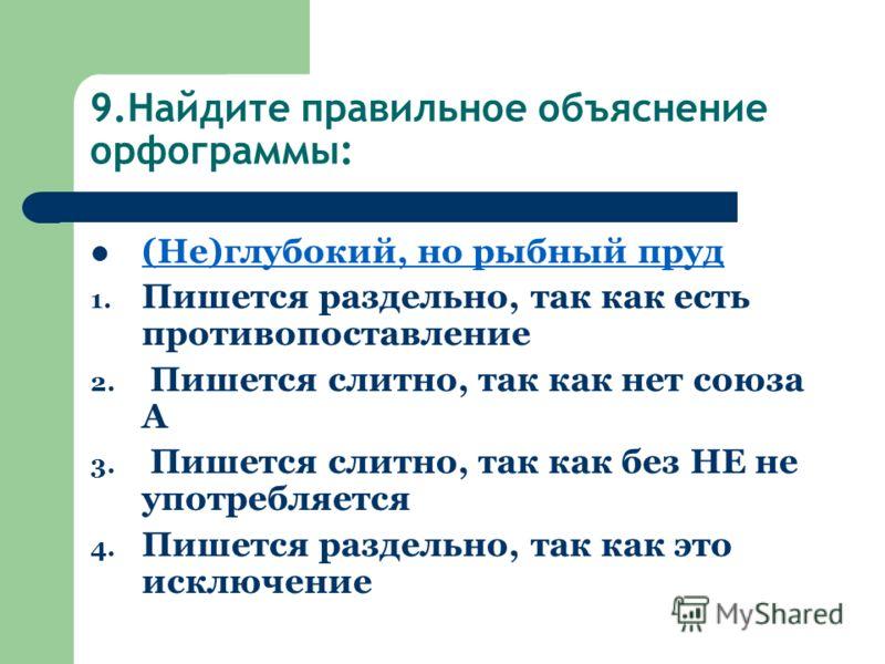 9.Найдите правильное объяснение орфограммы: (Не)глубокий, но рыбный пруд 1. Пишется раздельно, так как есть противопоставление 2. Пишется слитно, так как нет союза А 3. Пишется слитно, так как без НЕ не употребляется 4. Пишется раздельно, так как это