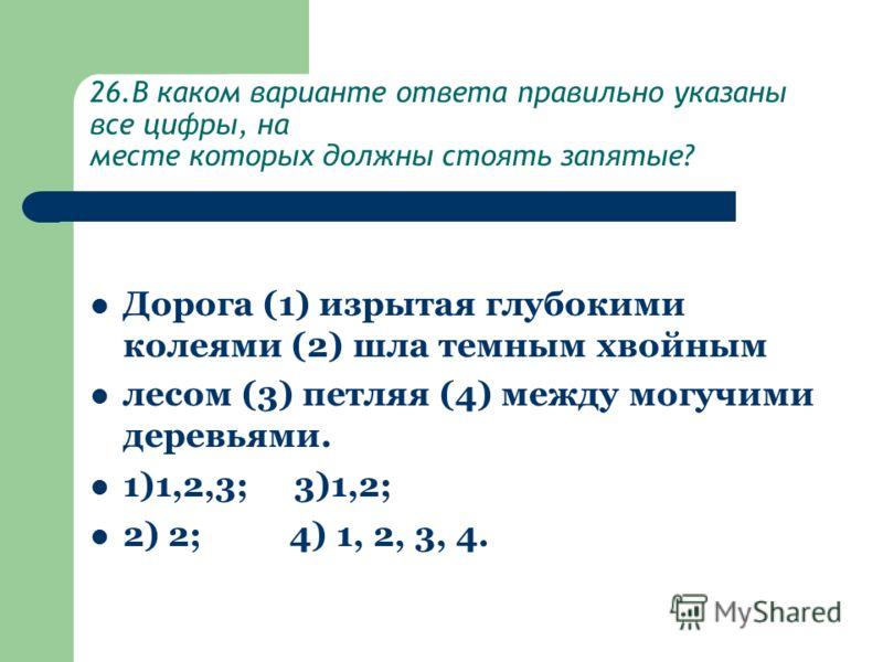 26.В каком варианте ответа правильно указаны все цифры, на месте которых должны стоять запятые? Дорога (1) изрытая глубокими колеями (2) шла темным хвойным лесом (3) петляя (4) между могучими деревьями. 1)1,2,3; 3)1,2; 2) 2; 4) 1, 2, 3, 4.