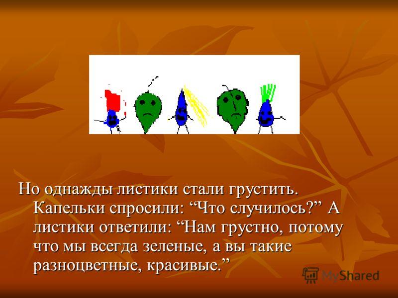 Но однажды листики стали грустить. Капельки спросили: Что случилось? А листики ответили: Нам грустно, потому что мы всегда зеленые, а вы такие разноцветные, красивые.