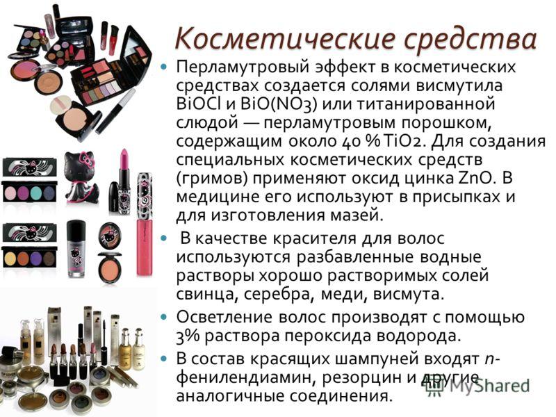 Косметические средства Перламутровый эффект в косметических средствах создается солями висмутила В iO С l и BiO(NO3) или титанированной слюдой перламутровым порошком, содержащим около 40 % Т iO2. Для создания специальных косметических средств ( гримо