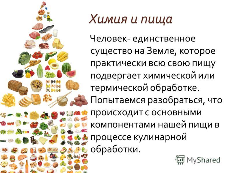Химия и пища Человек - единственное существо на Земле, которое практически всю свою пищу подвергает химической или термической обработке. Попытаемся разобраться, что происходит с основными компонентами нашей пищи в процессе кулинарной обработки.