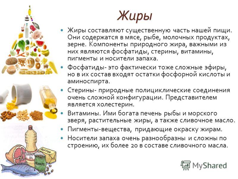 Жиры Жиры составляют существенную часть нашей пищи. Они содержатся в мясе, рыбе, молочных продуктах, зерне. Компоненты природного жира, важными из них являются фосфатиды, стерины, витамины, пигменты и носители запаха. Фосфатиды - это фактически тоже