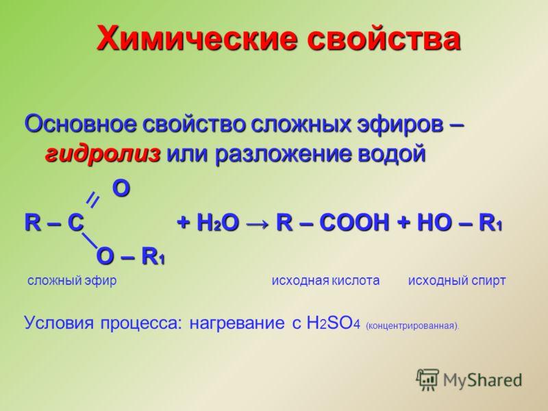 Химические свойства Основное свойство сложных эфиров – гидролиз или разложение водой O O R – C + H 2 O R – COOH + HO – R 1 O – R 1 O – R 1 сложный эфир исходная кислота исходный спирт Условия процесса: нагревание с H 2 SO 4 (концентрированная).