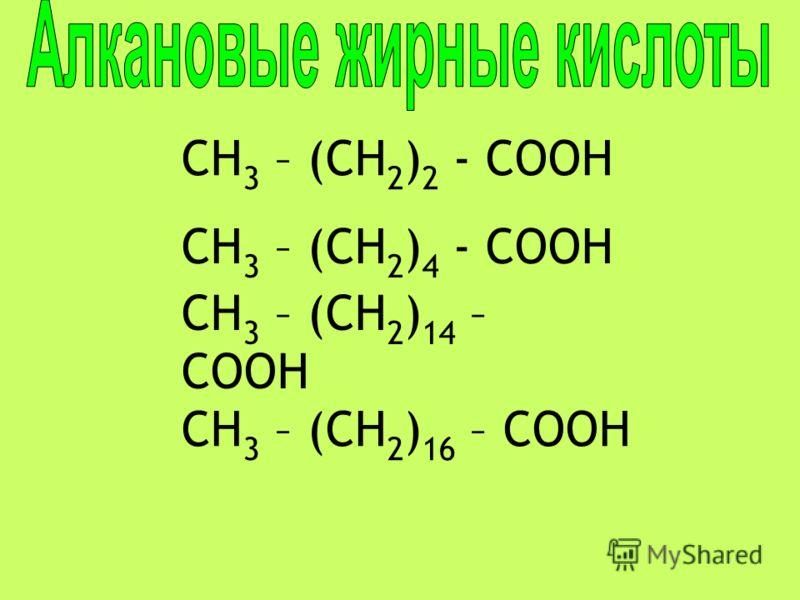 CH 3 – (CH 2 ) 2 - COOH CH 3 – (CH 2 ) 4 - COOH CH 3 – (CH 2 ) 14 – COOH CH 3 – (CH 2 ) 16 – COOH