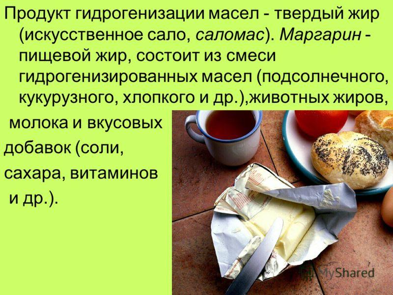 Продукт гидрогенизации масел - твердый жир (искусственное сало, саломас). Маргарин - пищевой жир, состоит из смеси гидрогенизированных масел (подсолнечного, кукурузного, хлопкого и др.),животных жиров, молока и вкусовых добавок (соли, сахара, витамин