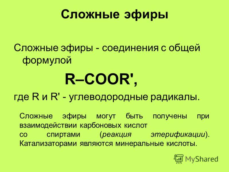 Сложные эфиры Сложные эфиры - соединения с общей формулой R–COOR', где R и R' - углеводородные радикалы. Cложные эфиры могут быть получены при взаимодействии карбоновых кислот со спиртами (реакция этерификации). Катализаторами являются минеральные ки