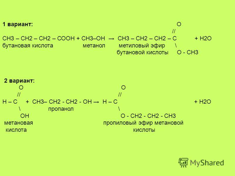 1 вариант: О // СН3 – СН2 – СН2 – СООН + СН3–ОН СН3 – СН2 – СН2 – С + Н2О бутановая кислота метанол метиловый эфир \ бутановой кислоты О - СН3 2 вариант: О О // // Н – С + СН3– СН2 - СН2 - ОН Н – С + Н2О \ пропанол \ ОН О - СН2 - СН2 - СН3 метановая