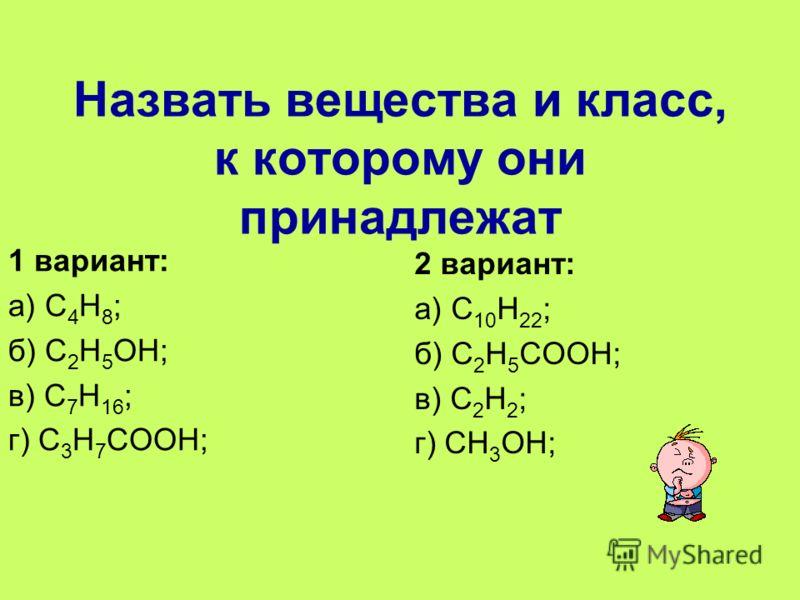 Назвать вещества и класс, к которому они принадлежат 1 вариант: а) С 4 Н 8 ; б) С 2 Н 5 ОН; в) С 7 Н 16 ; г) С 3 Н 7 СООН; 2 вариант: а) С 10 Н 22 ; б) С 2 Н 5 СООН; в) С 2 Н 2 ; г) СН 3 ОН;