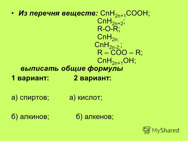 Из перечня веществ: СnН 2n+1 СООН; СnН 2n+2 ; R-О-R; СnН 2n; СnН 2n-2; ; R – COO – R; СnН 2n+1 ОН; выписать общие формулы 1 вариант: 2 вариант: а) спиртов; а) кислот; б) алкинов; б) алкенов;
