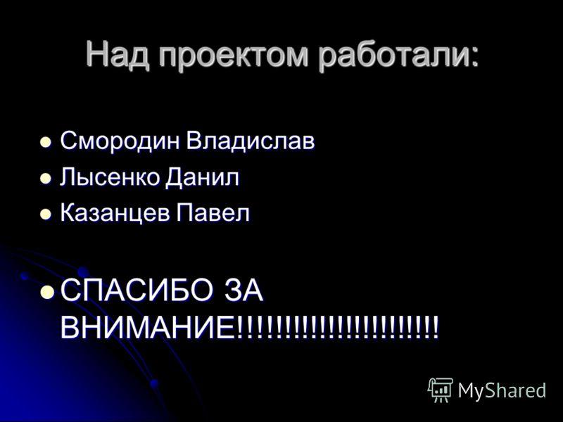 Над проектом работали: Смородин Владислав Лысенко Данил Казанцев Павел СПАСИБО ЗА ВНИМАНИЕ!!!!!!!!!!!!!!!!!!!!!!!