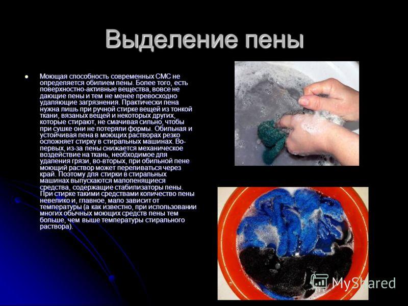 Выделение пены Моющая способность современных СМС не определяется обилием пены. Более того, есть поверхностно-активные вещества, вовсе не дающие пены и тем не менее превосходно удаляющие загрязнения. Практически пена нужна лишь при ручной стирке веще