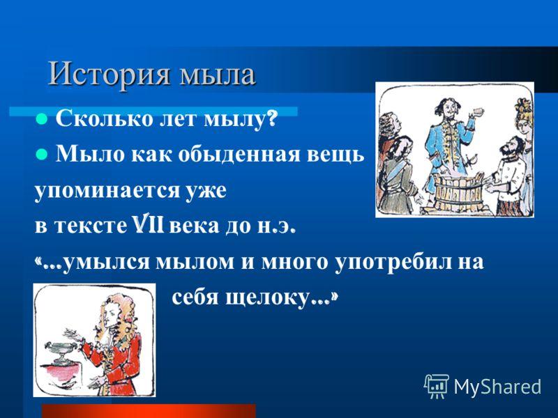 История мыла Сколько лет мылу ? Мыло как обыденная вещь упоминается уже в тексте VII века до н. э. «… умылся мылом и много употребил на себя щелоку …»