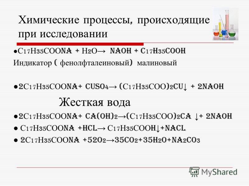 Химические процессы, происходящие при исследовании С 17 Н 35 СОО Na + Н 2 О NaOH + C 17 H 35 COOH Индикатор ( фенолфталеиновый ) малиновый 2 С 17 Н 35 СОО Na+ CUSO 4 ( С 17 Н 35 СОО ) 2 Cu + 2NaOH Жесткая вода 2 С 17 Н 35 СОО Na+ Ca(OH) 2 ( С 17 Н 35