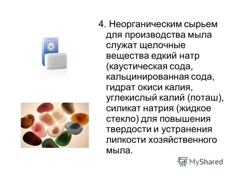 4. Неорганическим сырьем для производства мыла служат щелочные вещества едкий натр (каустическая сода, кальцинированная сода, гидрат окиси калия, углекислый калий (поташ), силикат натрия (жидкое стекло) для повышения твердости и устранения липкости х