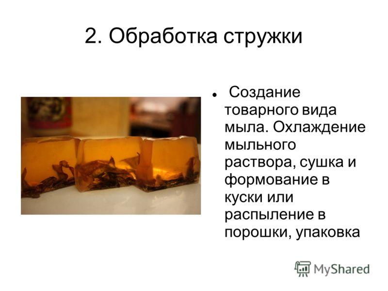 2. Обработка стружки Создание товарного вида мыла. Охлаждение мыльного раствора, сушка и формование в куски или распыление в порошки, упаковка