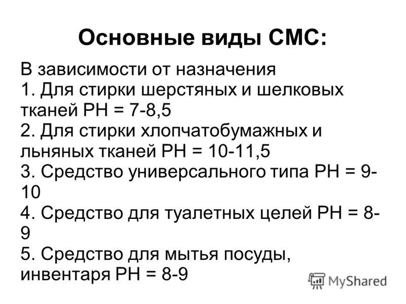 Основные виды СМС: В зависимости от назначения 1. Для стирки шерстяных и шелковых тканей РН = 7-8,5 2. Для стирки хлопчатобумажных и льняных тканей РН = 10-11,5 3. Средство универсального типа РН = 9- 10 4. Средство для туалетных целей РН = 8- 9 5. С