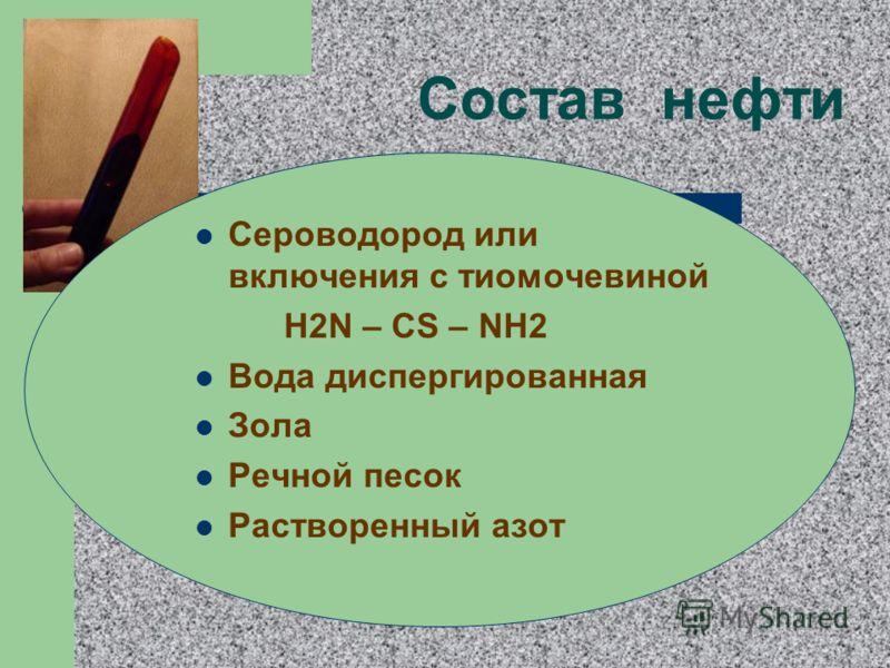 Состав нефти Сероводород или включения с тиомочевиной H2N – CS – NH2 Вода диспергированная Зола Речной песок Растворенный азот