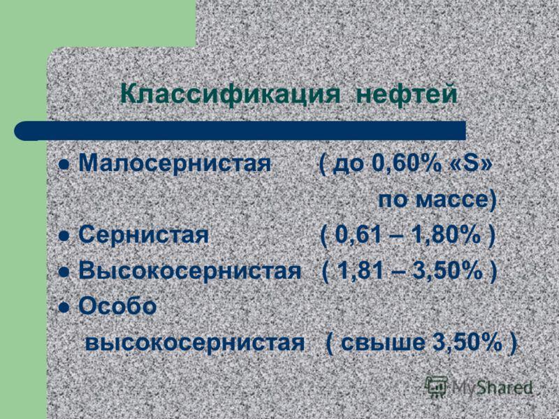 Классификация нефтей Малосернистая ( до 0,60% «S» по массе) Сернистая ( 0,61 – 1,80% ) Высокосернистая ( 1,81 – 3,50% ) Особо высокосернистая ( свыше 3,50% )